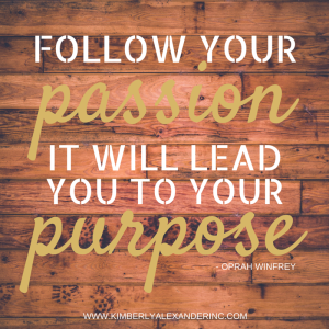 Follow your passion it will lead you to your purpose.